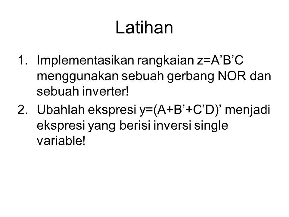 Latihan 1.Implementasikan rangkaian z=A'B'C menggunakan sebuah gerbang NOR dan sebuah inverter! 2.Ubahlah ekspresi y=(A+B'+C'D)' menjadi ekspresi yang