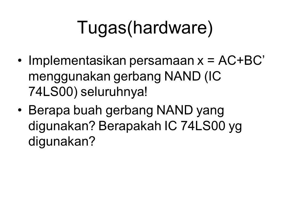 Tugas(hardware) Implementasikan persamaan x = AC+BC' menggunakan gerbang NAND (IC 74LS00) seluruhnya! Berapa buah gerbang NAND yang digunakan? Berapak