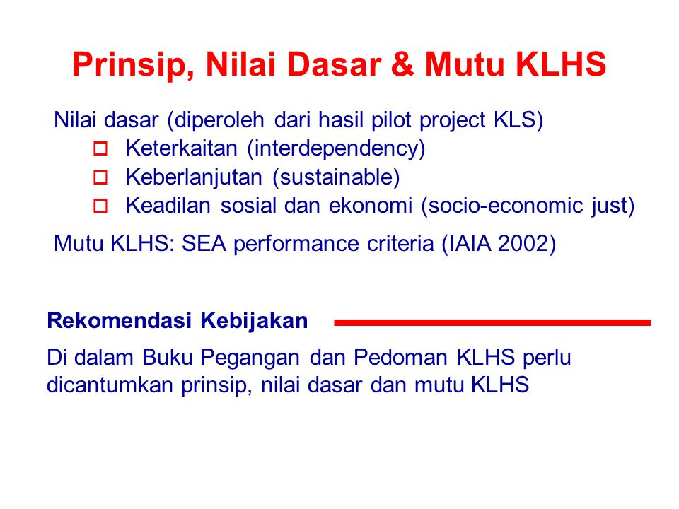 Prinsip, Nilai Dasar & Mutu KLHS Nilai dasar (diperoleh dari hasil pilot project KLS)  Keterkaitan (interdependency)  Keberlanjutan (sustainable) 