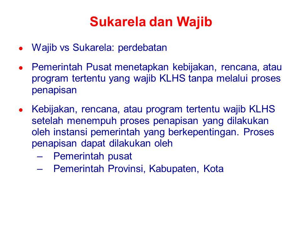 Sukarela dan Wajib ● Wajib vs Sukarela: perdebatan ● Pemerintah Pusat menetapkan kebijakan, rencana, atau program tertentu yang wajib KLHS tanpa melal