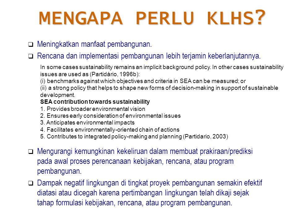MENGAPA PERLU KLHS?  Meningkatkan manfaat pembangunan.  Rencana dan implementasi pembangunan lebih terjamin keberlanjutannya.  Mengurangi kemungkin