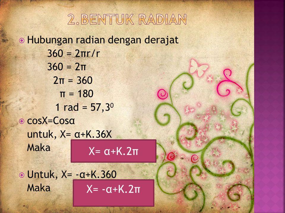  Hubungan radian dengan derajat 360 = 2πr/r 360 = 2π 2π = 360 π = 180 1 rad = 57,3 0  cosX=Cosα untuk, X= α+K.36X Maka  Untuk, X= -α+K.360 Maka X= α+K.2π X= -α+K.2π