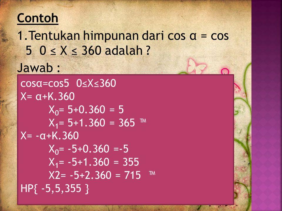 Contoh 1.Tentukan himpunan dari cos α = cos 5 0 ≤ X ≤ 360 adalah .