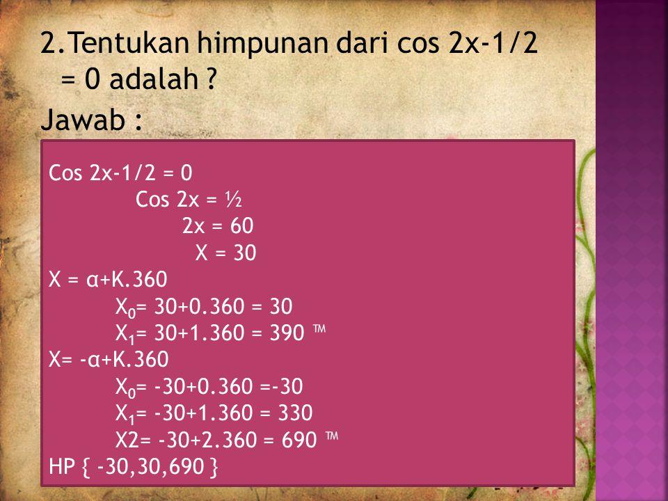2.Tentukan himpunan dari cos 2x-1/2 = 0 adalah .