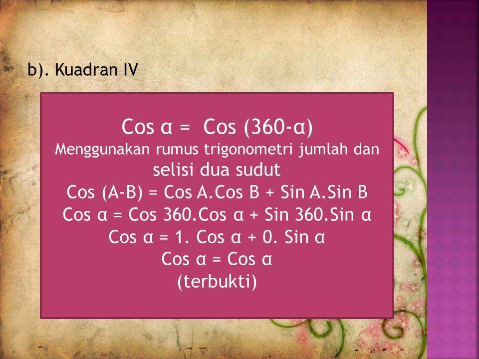 b). Kuadran IV Cos α = Cos (360-α) Menggunakan rumus trigonometri jumlah dan selisi dua sudut Cos (A-B) = Cos A.Cos B + Sin A.Sin B Cos α = Cos 360.Co