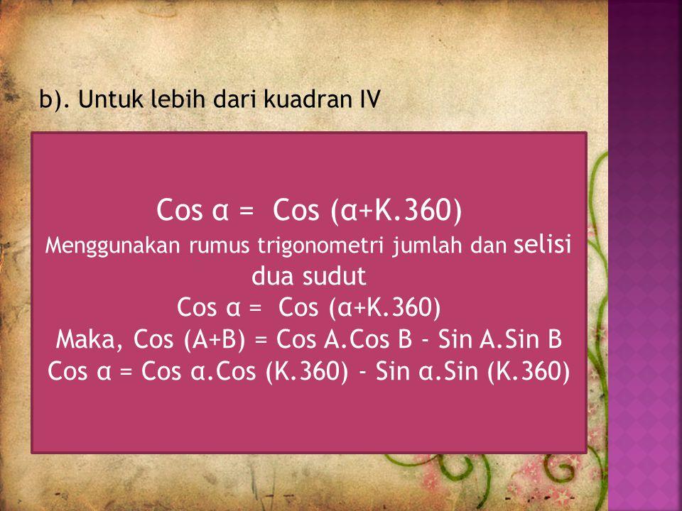 b). Untuk lebih dari kuadran IV Cos α = Cos (α+K.360) Menggunakan rumus trigonometri jumlah dan selisi dua sudut Cos α = Cos (α+K.360) Maka, Cos (A+B)