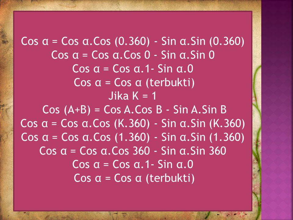 Jika K = 0 Cos (A+B) = Cos A.Cos B - Sin A.Sin B Cos α = Cos α.Cos (K.360) - Sin α.Sin (K.360) Cos α = Cos α.Cos (0.360) - Sin α.Sin (0.360) Cos α = Cos α.Cos 0 - Sin α.Sin 0 Cos α = Cos α.1- Sin α.0 Cos α = Cos α (terbukti) Jika K = 1 Cos (A+B) = Cos A.Cos B - Sin A.Sin B Cos α = Cos α.Cos (K.360) - Sin α.Sin (K.360) Cos α = Cos α.Cos (1.360) - Sin α.Sin (1.360) Cos α = Cos α.Cos 360 - Sin α.Sin 360 Cos α = Cos α.1- Sin α.0 Cos α = Cos α (terbukti)