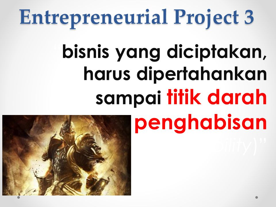 """Entrepreneurial Project 3 """" bisnis yang diciptakan, harus dipertahankan sampai titik darah penghabisan (sustainability)"""""""