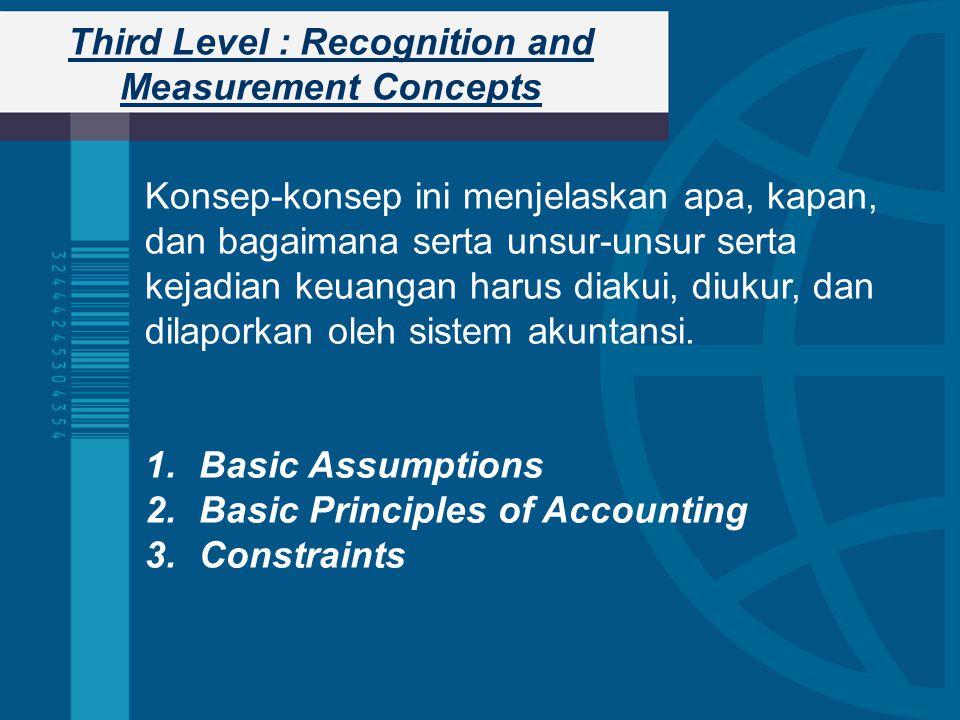 Third Level : Recognition and Measurement Concepts Konsep-konsep ini menjelaskan apa, kapan, dan bagaimana serta unsur-unsur serta kejadian keuangan harus diakui, diukur, dan dilaporkan oleh sistem akuntansi.