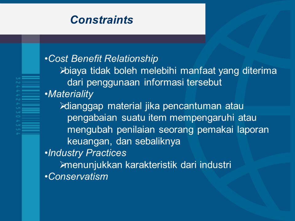 Constraints Cost Benefit Relationship  biaya tidak boleh melebihi manfaat yang diterima dari penggunaan informasi tersebut Materiality  dianggap material jika pencantuman atau pengabaian suatu item mempengaruhi atau mengubah penilaian seorang pemakai laporan keuangan, dan sebaliknya Industry Practices  menunjukkan karakteristik dari industri Conservatism