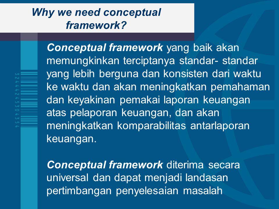 Why we need conceptual framework? Conceptual framework yang baik akan memungkinkan terciptanya standar- standar yang lebih berguna dan konsisten dari