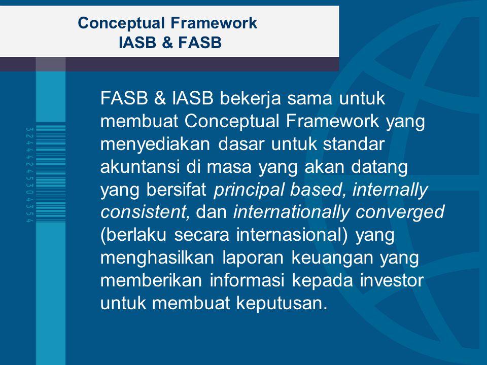 Conceptual Framework IASB & FASB FASB & IASB bekerja sama untuk membuat Conceptual Framework yang menyediakan dasar untuk standar akuntansi di masa yang akan datang yang bersifat principal based, internally consistent, dan internationally converged (berlaku secara internasional) yang menghasilkan laporan keuangan yang memberikan informasi kepada investor untuk membuat keputusan.