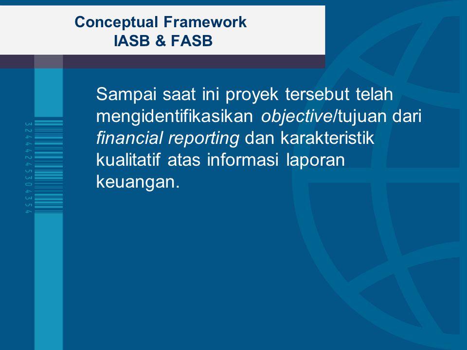 Conceptual Framework IASB & FASB Sampai saat ini proyek tersebut telah mengidentifikasikan objective/tujuan dari financial reporting dan karakteristik