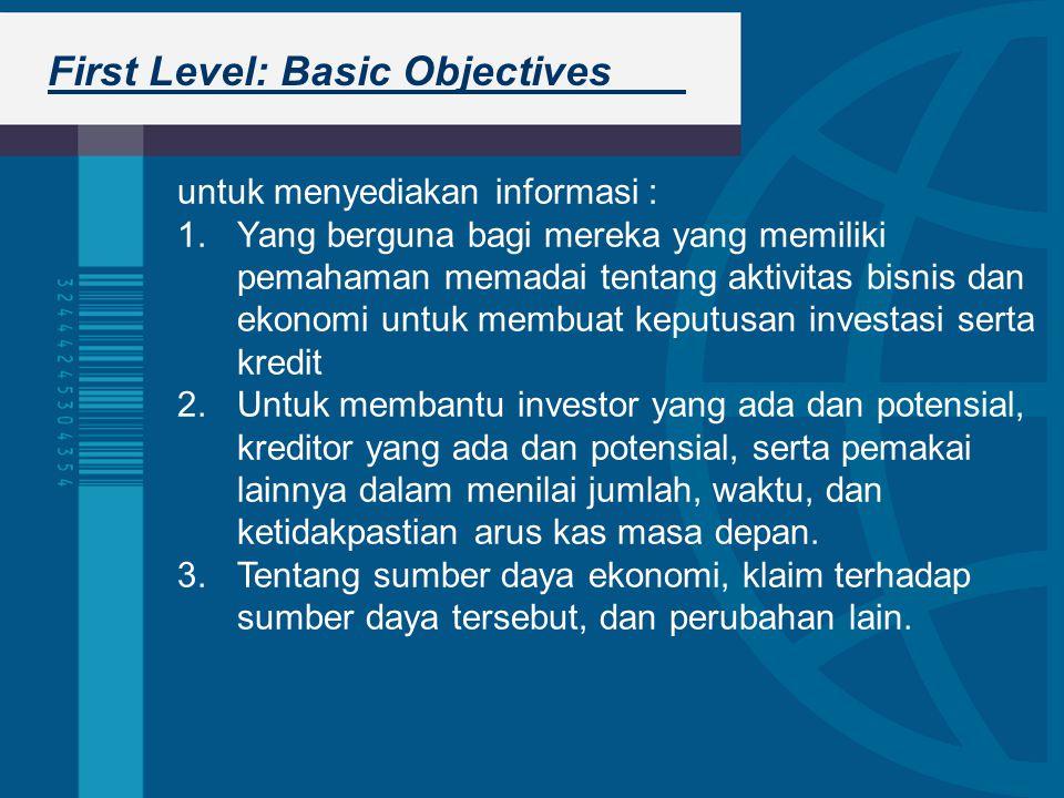 First Level: Basic Objectives untuk menyediakan informasi : 1.Yang berguna bagi mereka yang memiliki pemahaman memadai tentang aktivitas bisnis dan ekonomi untuk membuat keputusan investasi serta kredit 2.Untuk membantu investor yang ada dan potensial, kreditor yang ada dan potensial, serta pemakai lainnya dalam menilai jumlah, waktu, dan ketidakpastian arus kas masa depan.