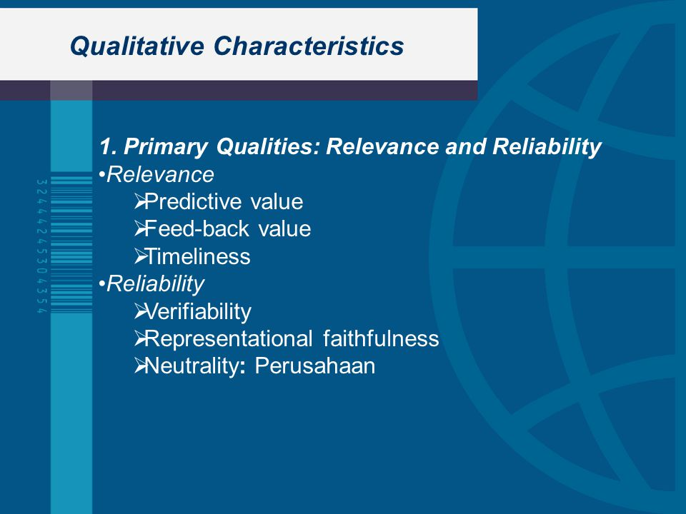 Qualitative Characteristics 1. Primary Qualities: Relevance and Reliability Relevance  Predictive value  Feed-back value  Timeliness Reliability 