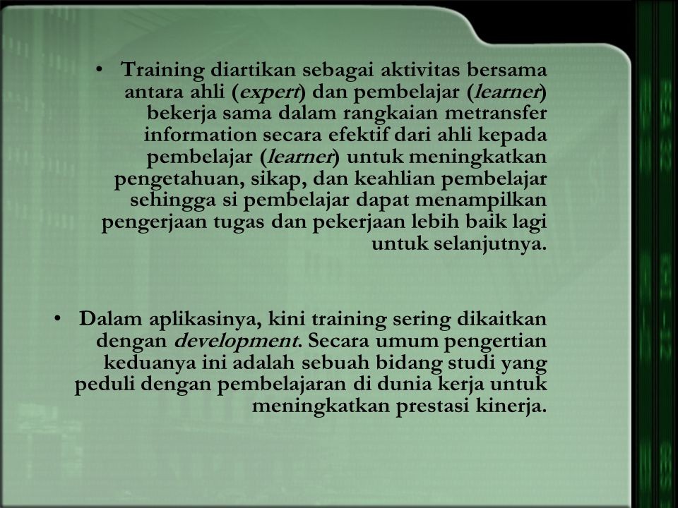 Training diartikan sebagai aktivitas bersama antara ahli (expert) dan pembelajar (learner) bekerja sama dalam rangkaian metransfer information secara efektif dari ahli kepada pembelajar (learner) untuk meningkatkan pengetahuan, sikap, dan keahlian pembelajar sehingga si pembelajar dapat menampilkan pengerjaan tugas dan pekerjaan lebih baik lagi untuk selanjutnya.