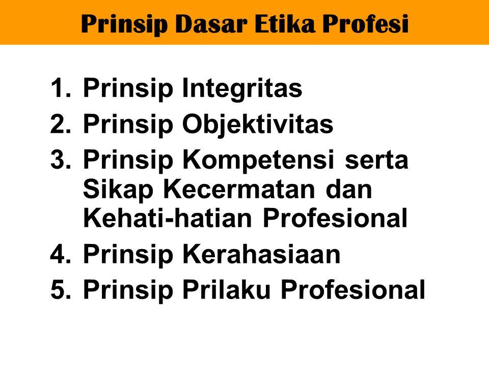1.Prinsip Integritas 2.Prinsip Objektivitas 3.Prinsip Kompetensi serta Sikap Kecermatan dan Kehati-hatian Profesional 4.Prinsip Kerahasiaan 5.Prinsip