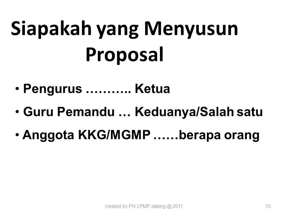 Siapakah yang Menyusun Proposal created by PH LPMP Jateng @ 201115 Pengurus ……….. Ketua Guru Pemandu … Keduanya/Salah satu Anggota KKG/MGMP ……berapa o
