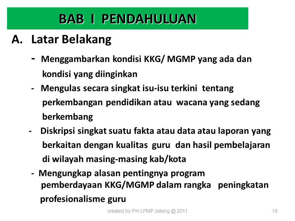 BAB I PENDAHULUAN A.Latar Belakang - Menggambarkan kondisi KKG/ MGMP yang ada dan kondisi yang diinginkan - Mengulas secara singkat isu-isu terkini te