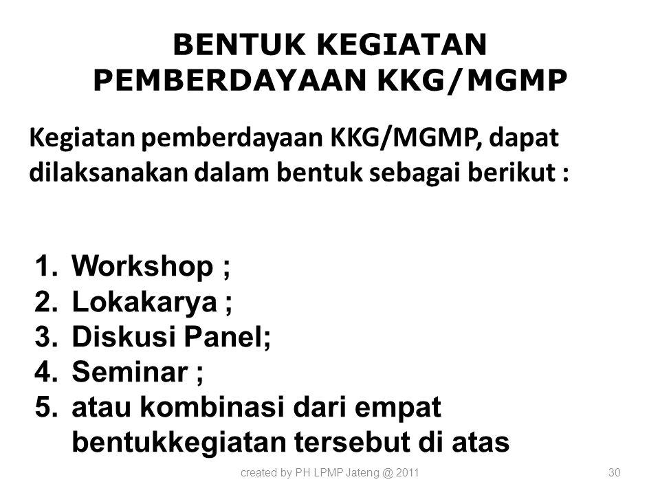 BENTUK KEGIATAN PEMBERDAYAAN KKG/MGMP Kegiatan pemberdayaan KKG/MGMP, dapat dilaksanakan dalam bentuk sebagai berikut : created by PH LPMP Jateng @ 20