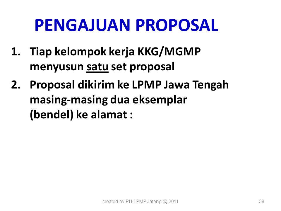 PENGAJUAN PROPOSAL 1.Tiap kelompok kerja KKG/MGMP menyusun satu set proposal 2.Proposal dikirim ke LPMP Jawa Tengah masing-masing dua eksemplar (bende