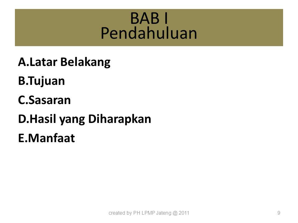 BAB I Pendahuluan A.Latar Belakang B.Tujuan C.Sasaran D.Hasil yang Diharapkan E.Manfaat created by PH LPMP Jateng @ 20119