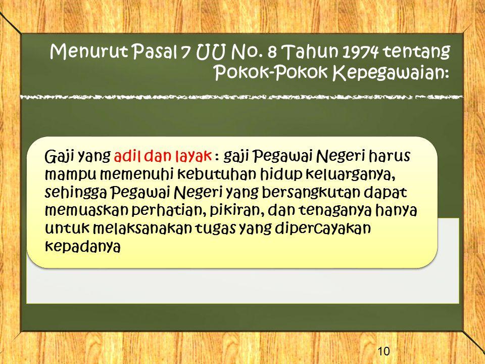 Menurut Pasal 7 UU No. 8 Tahun 1974 tentang Pokok-Pokok Kepegawaian: 10 Gaji yang adil dan layak : gaji Pegawai Negeri harus mampu memenuhi kebutuhan