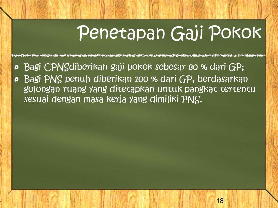 Penetapan Gaji Pokok Bagi CPNSdiberikan gaji pokok sebesar 80 % dari GP; Bagi PNS penuh diberikan 100 % dari GP, berdasarkan golongan ruang yang ditetapkan untuk pangkat tertentu sesuai dengan masa kerja yang dimiliki PNS.