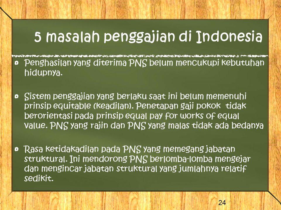 5 masalah penggajian di Indonesia Penghasilan yang diterima PNS belum mencukupi kebutuhan hidupnya. Sistem penggajian yang berlaku saat ini belum meme