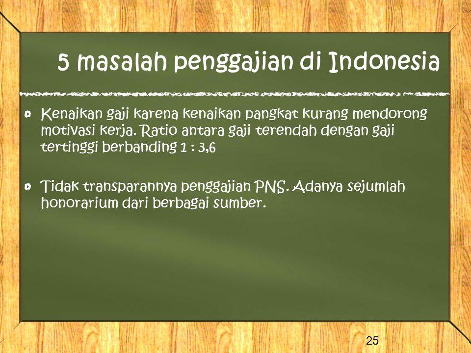 5 masalah penggajian di Indonesia Kenaikan gaji karena kenaikan pangkat kurang mendorong motivasi kerja. Ratio antara gaji terendah dengan gaji tertin