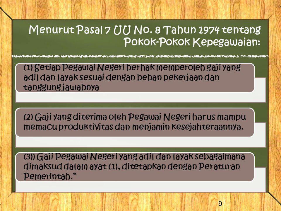 Menurut Pasal 7 UU No. 8 Tahun 1974 tentang Pokok-Pokok Kepegawaian: 9 (1) Setiap Pegawai Negeri berhak memperoleh gaji yang adil dan layak sesuai den
