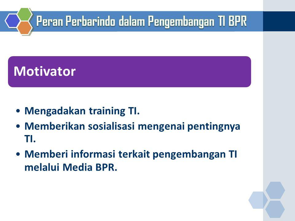 Motivator Mengadakan training TI. Memberikan sosialisasi mengenai pentingnya TI. Memberi informasi terkait pengembangan TI melalui Media BPR.