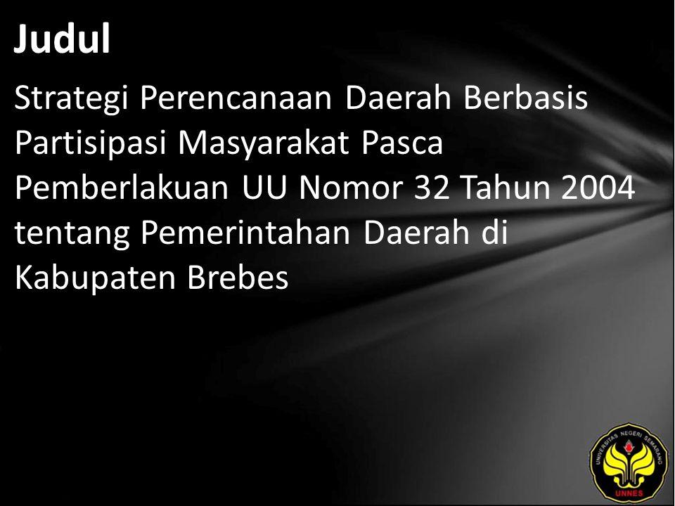 Judul Strategi Perencanaan Daerah Berbasis Partisipasi Masyarakat Pasca Pemberlakuan UU Nomor 32 Tahun 2004 tentang Pemerintahan Daerah di Kabupaten Brebes