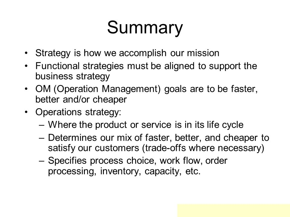 Summary Strategy is how we accomplish our mission Functional strategies must be aligned to support the business strategy OM (Operation Management) goa