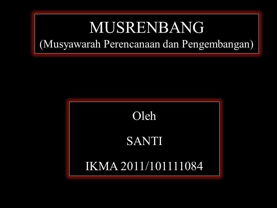 MUSRENBANG (Musyawarah Perencanaan dan Pengembangan) Oleh SANTI IKMA 2011/101111084