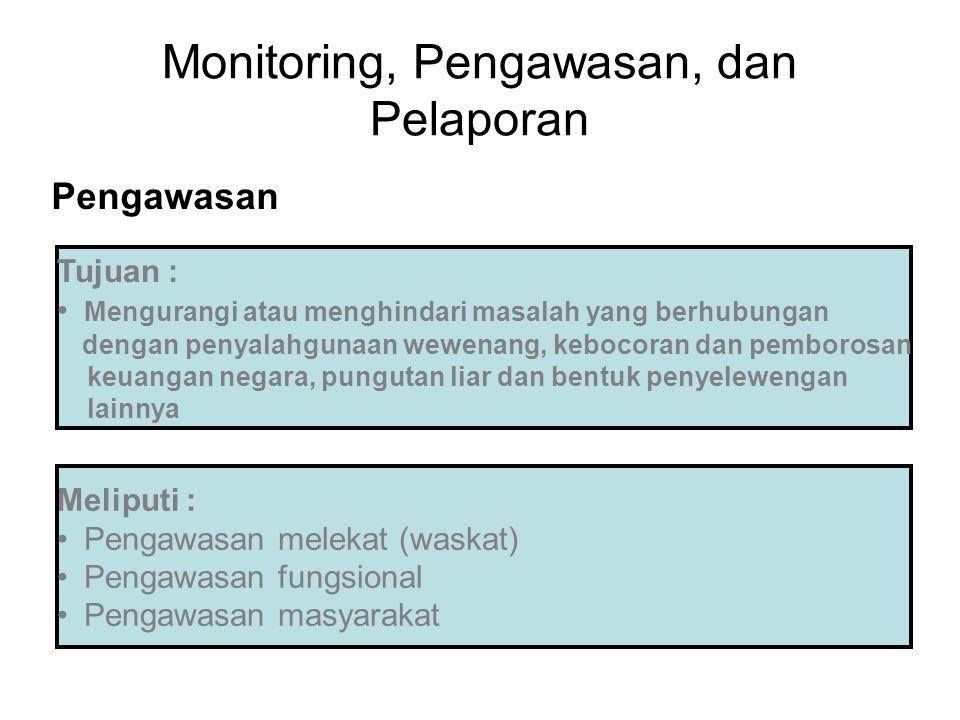 Monitoring, Pengawasan, dan Pelaporan Pengawasan Tujuan : Mengurangi atau menghindari masalah yang berhubungan dengan penyalahgunaan wewenang, kebocoran dan pemborosan keuangan negara, pungutan liar dan bentuk penyelewengan lainnya Meliputi : Pengawasan melekat (waskat) Pengawasan fungsional Pengawasan masyarakat