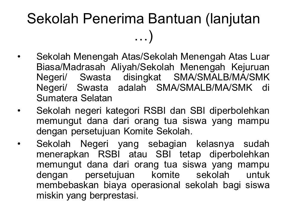Sekolah Penerima Bantuan (lanjutan …) Sekolah Menengah Atas/Sekolah Menengah Atas Luar Biasa/Madrasah Aliyah/Sekolah Menengah Kejuruan Negeri/ Swasta disingkat SMA/SMALB/MA/SMK Negeri/ Swasta adalah SMA/SMALB/MA/SMK di Sumatera Selatan Sekolah negeri kategori RSBI dan SBI diperbolehkan memungut dana dari orang tua siswa yang mampu dengan persetujuan Komite Sekolah.