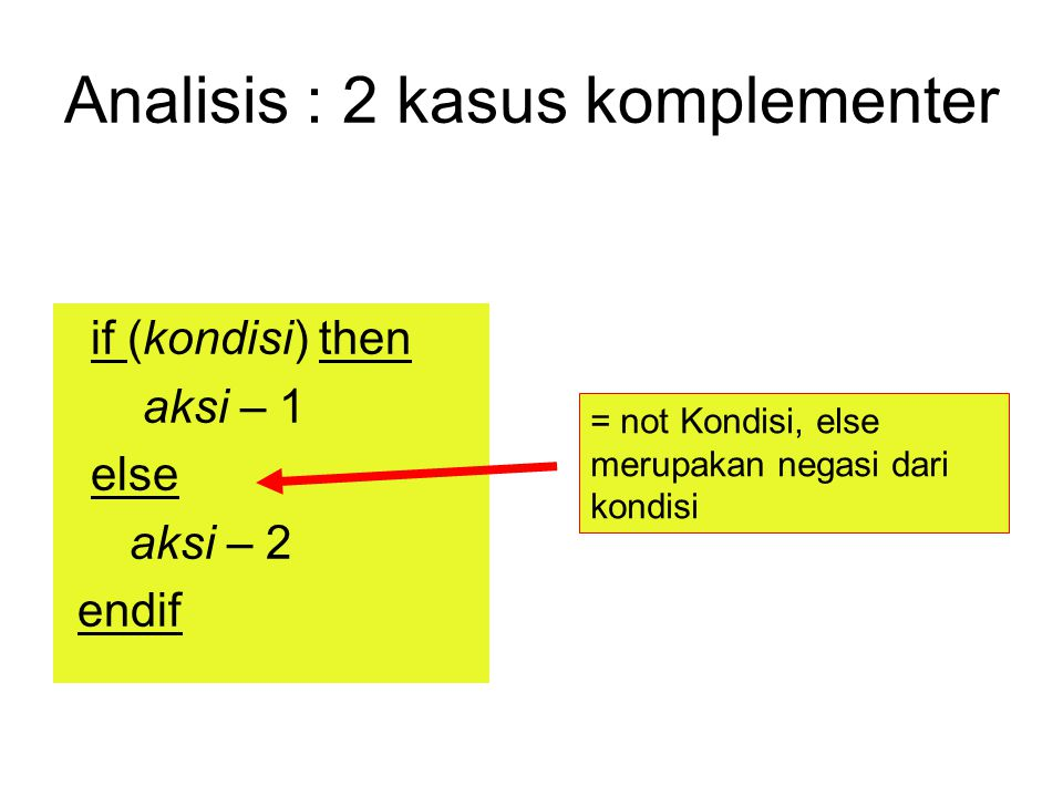 Analisis : 2 kasus komplementer if (kondisi) then aksi – 1 else aksi – 2 endif = not Kondisi, else merupakan negasi dari kondisi