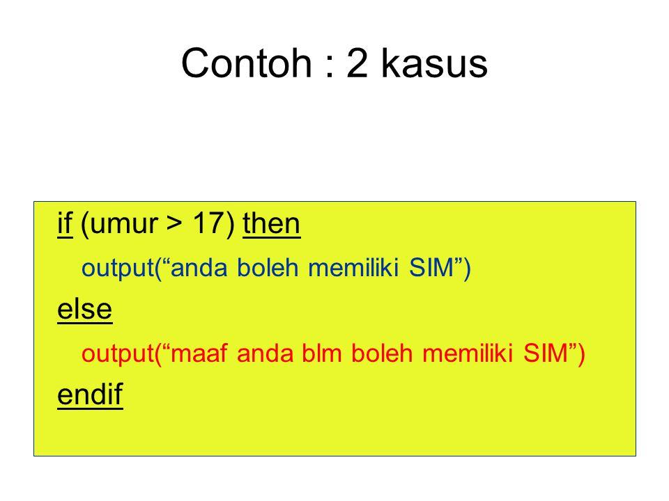Contoh : 2 kasus if (umur > 17) then output( anda boleh memiliki SIM ) else output( maaf anda blm boleh memiliki SIM ) endif