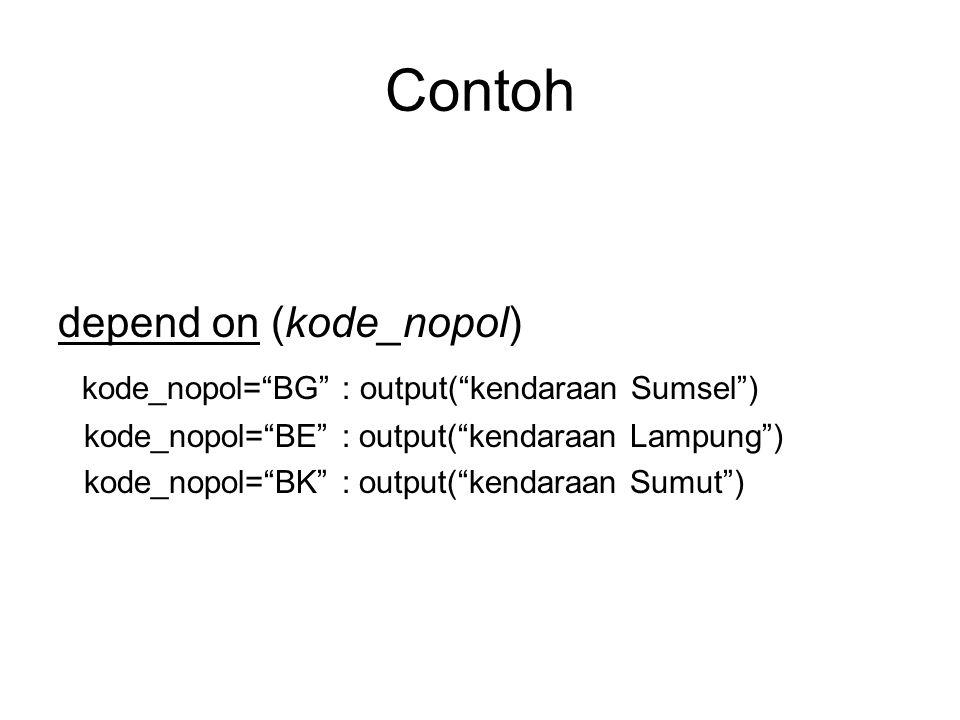 Contoh depend on (kode_nopol) kode_nopol= BG : output( kendaraan Sumsel ) kode_nopol= BE : output( kendaraan Lampung ) kode_nopol= BK : output( kendaraan Sumut )