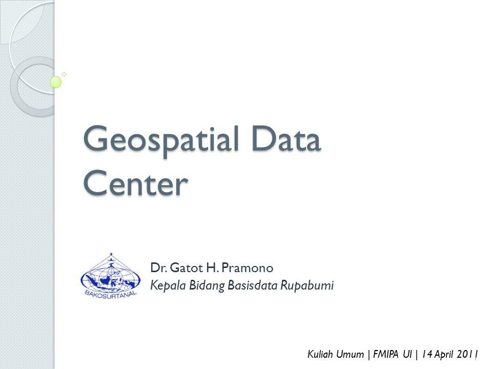 Geospatial Data Center Dr. Gatot H. Pramono Kepala Bidang Basisdata Rupabumi Kuliah Umum | FMIPA UI | 14 April 2011 1