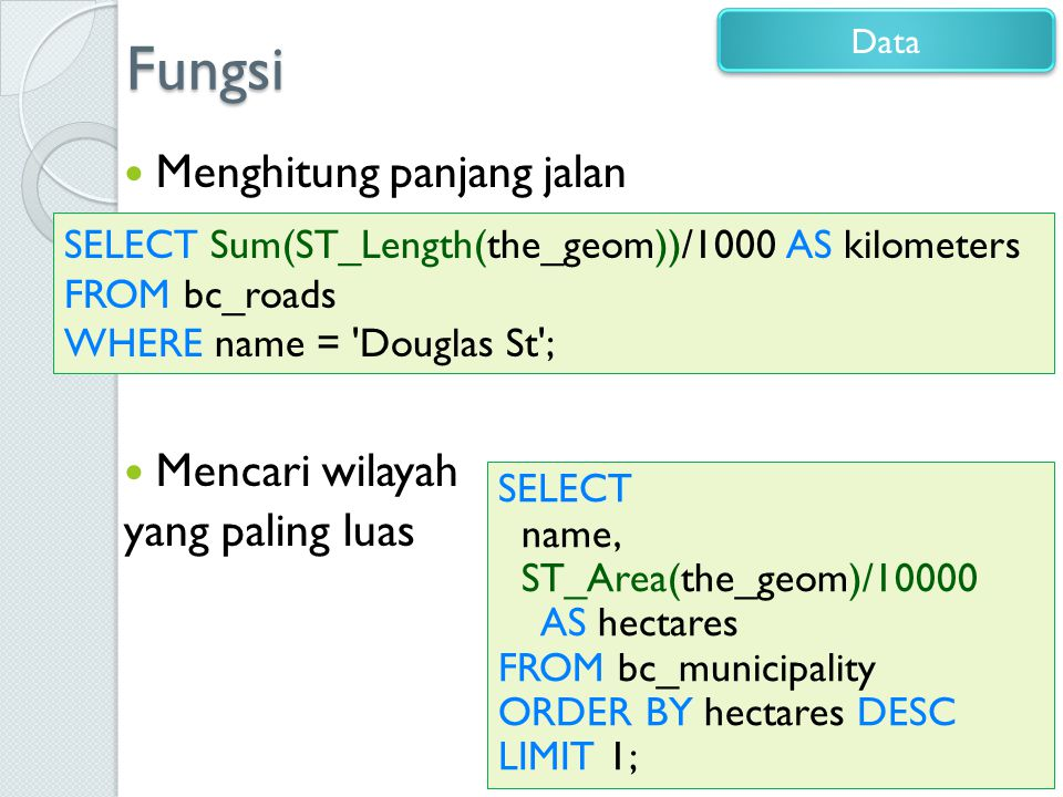 Fungsi Menghitung panjang jalan Mencari wilayah yang paling luas 14 Data SELECT Sum(ST_Length(the_geom))/1000 AS kilometers FROM bc_roads WHERE name = Douglas St ; SELECT name, ST_Area(the_geom)/10000 AS hectares FROM bc_municipality ORDER BY hectares DESC LIMIT 1;