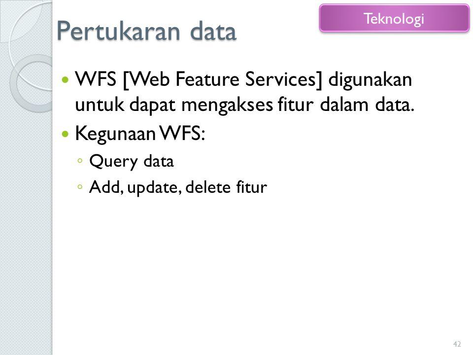 Pertukaran data WFS [Web Feature Services] digunakan untuk dapat mengakses fitur dalam data. Kegunaan WFS: ◦ Query data ◦ Add, update, delete fitur 42