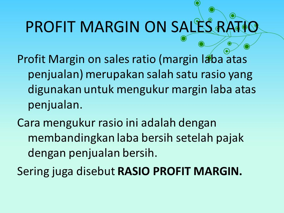 PROFIT MARGIN ON SALES RATIO Profit Margin on sales ratio (margin laba atas penjualan) merupakan salah satu rasio yang digunakan untuk mengukur margin