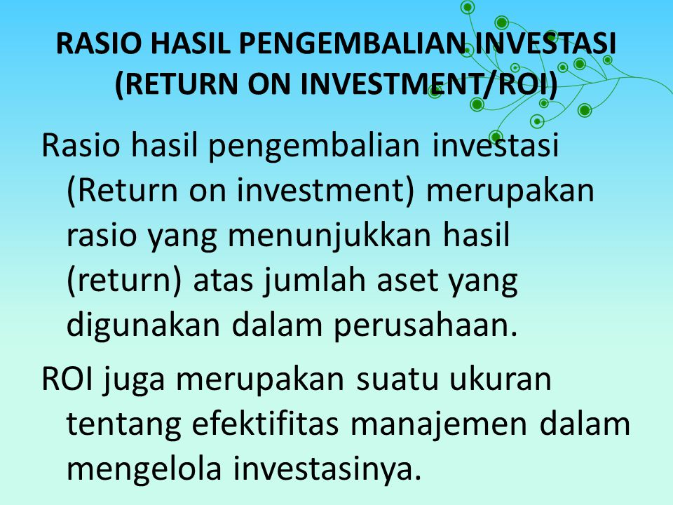 RUMUS RETURN ON INVESTMEN (ROI) Earning After Interest and tax ROI = Total Asset Komponen Laporan Keuangan20102011 Laba sesudah bunga dan pajak Total Aktiva 1.296 4.200 904 4.000