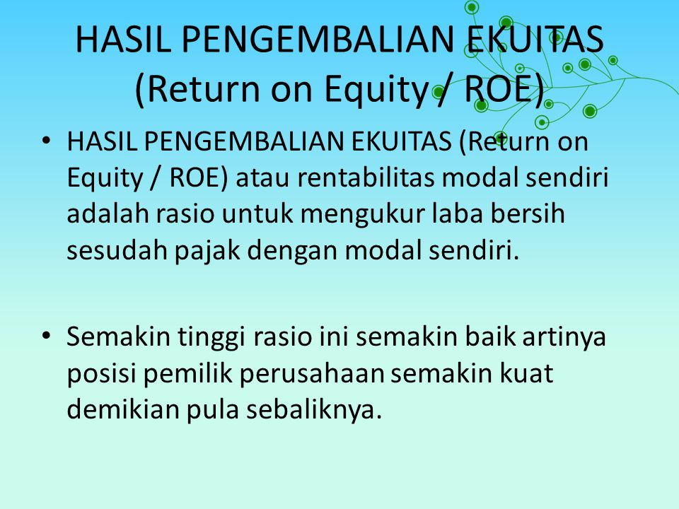 RUMUS RASIO ON EQUITY / ROE Earning After Interest and Tax Return on Equity = Equity Komponen Laporan Keuangan 20102011 EAIT Total Equity 1,296 2,250 904 2,100