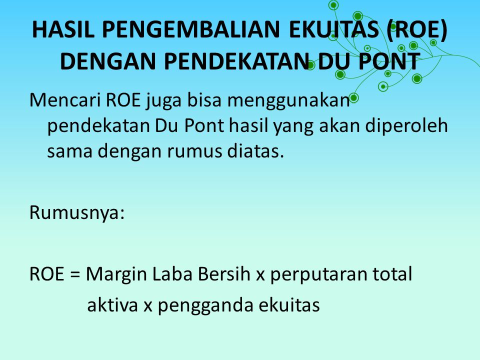 HASIL PENGEMBALIAN EKUITAS (ROE) DENGAN PENDEKATAN DU PONT Mencari ROE juga bisa menggunakan pendekatan Du Pont hasil yang akan diperoleh sama dengan rumus diatas.