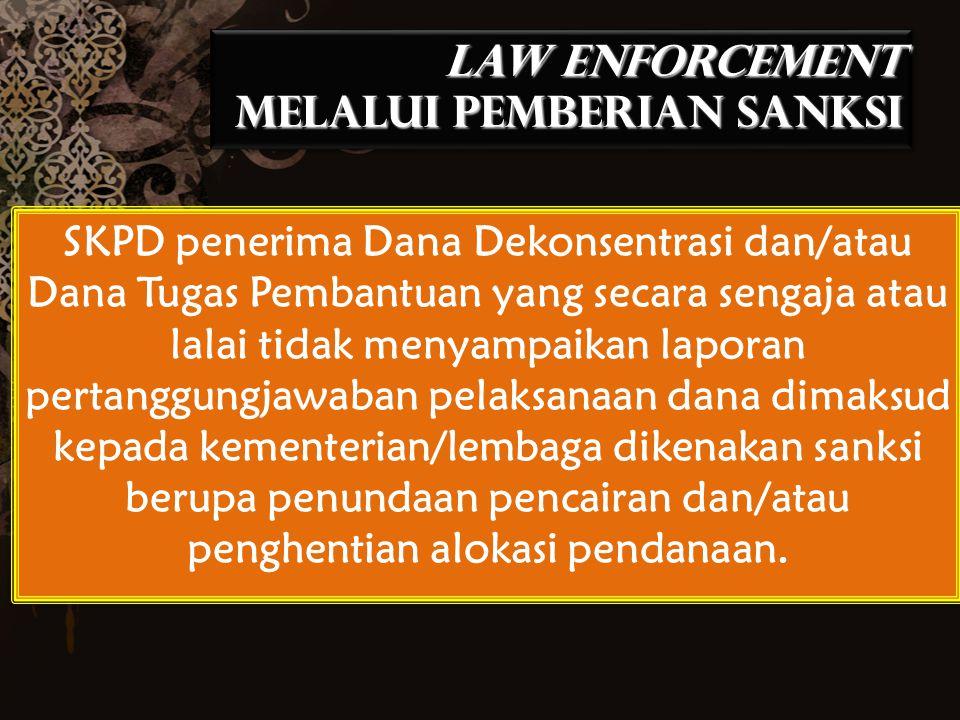 LAW ENFORCEMENT MELALUI PEMBERIAN SANKSI SKPD penerima Dana Dekonsentrasi dan/atau Dana Tugas Pembantuan yang secara sengaja atau lalai tidak menyampa