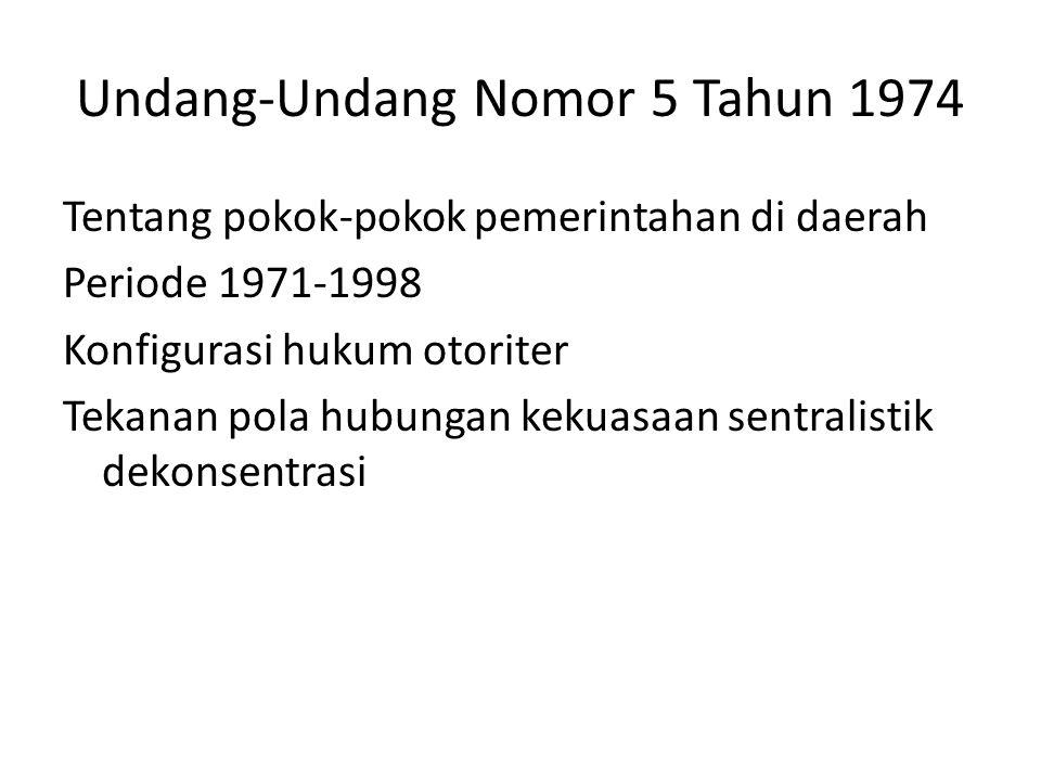 Undang-Undang Nomor 5 Tahun 1974 Tentang pokok-pokok pemerintahan di daerah Periode 1971-1998 Konfigurasi hukum otoriter Tekanan pola hubungan kekuasaan sentralistik dekonsentrasi