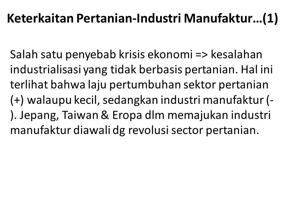 Keterkaitan Pertanian-Industri Manufaktur…(1) Salah satu penyebab krisis ekonomi => kesalahan industrialisasi yang tidak berbasis pertanian. Hal ini t